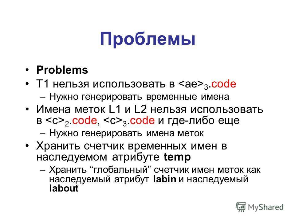 Проблемы Problems T1 нельзя использовать в 3.code –Нужно генерировать временные имена Имена меток L1 и L2 нельзя использовать в 2.code, 3.code и где-либо еще –Нужно генерировать имена меток Хранить счетчик временных имен в наследуемом атрибуте temp –