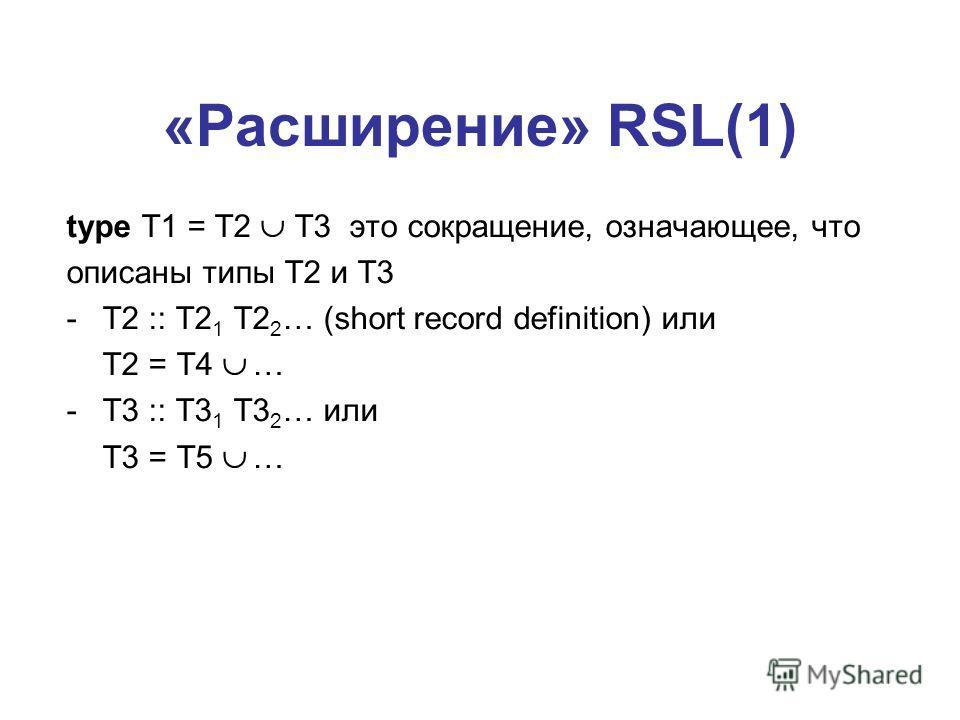 «Расширение» RSL(1) type T1 = T2 T3 это сокращение, означающее, что описаны типы T2 и Т3 -T2 :: T2 1 T2 2 … (short record definition) или T2 = T4 … -T3 :: T3 1 T3 2 … или T3 = T5 …