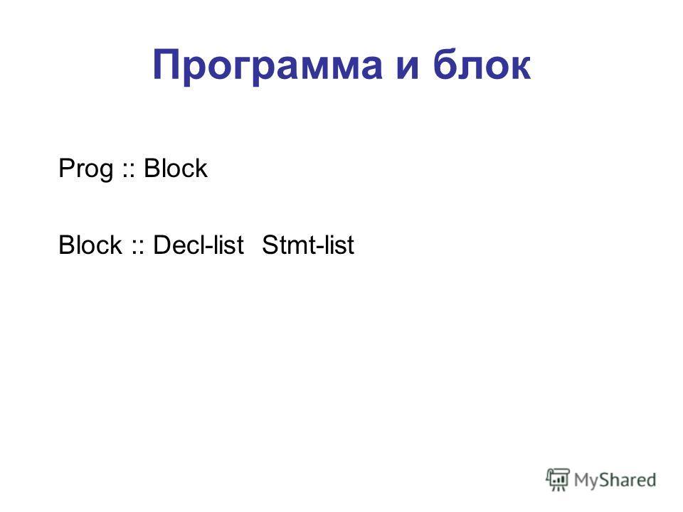 Программа и блок Prog :: Block Block :: Decl-list Stmt-list