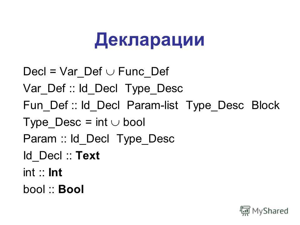 Декларации Decl = Var_Def Func_Def Var_Def :: Id_Decl Type_Desc Fun_Def :: Id_Decl Param-list Type_Desc Block Type_Desc = int bool Param :: Id_Decl Type_Desc Id_Decl :: Text int :: Int bool :: Bool