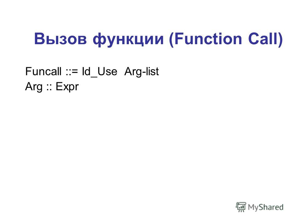 Вызов функции (Function Call) Funcall ::= Id_Use Arg-list Arg :: Expr