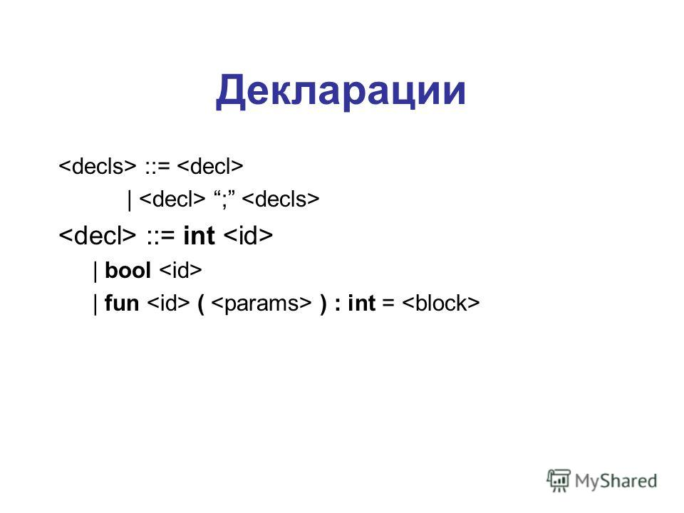 Декларации ::=   ; ::= int   bool   fun ( ) : int =