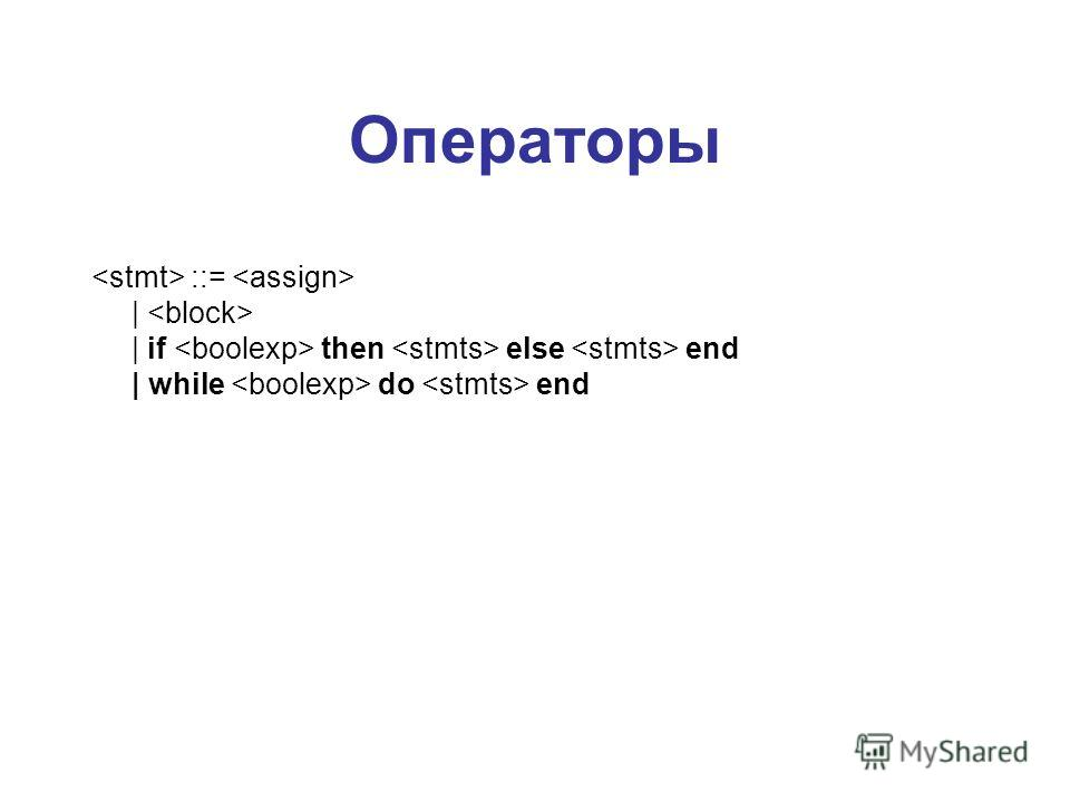Операторы ::=     if then else end   while do end