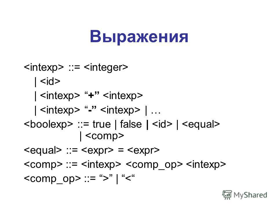Выражения ::=     +   -   … ::= true   false       ::= = ::= ::= >  