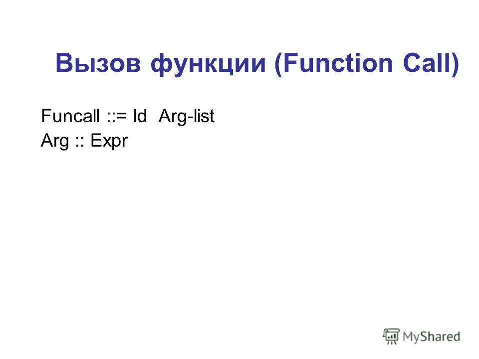 Вызов функции (Function Call) Funcall ::= Id Arg-list Arg :: Expr