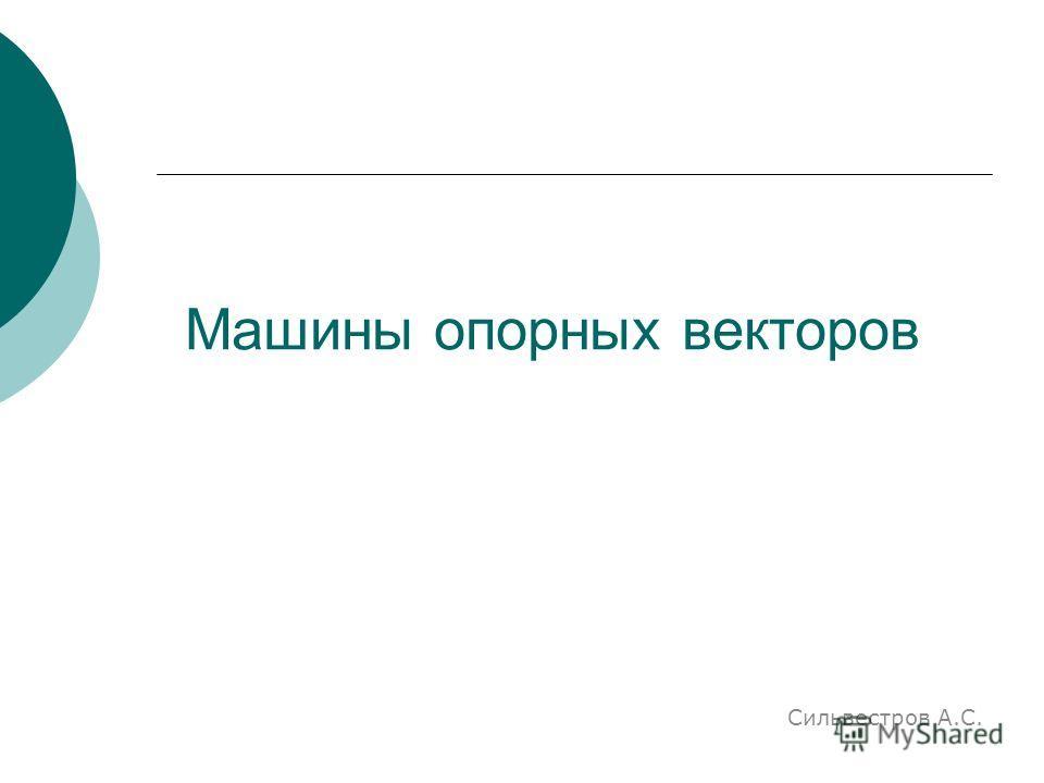 Машины опорных векторов Сильвестров А.С.
