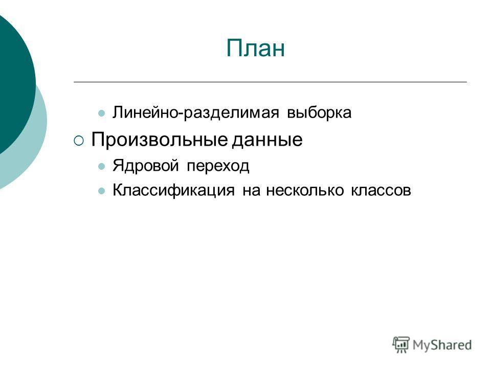 План Линейно-разделимая выборка Произвольные данные Ядровой переход Классификация на несколько классов