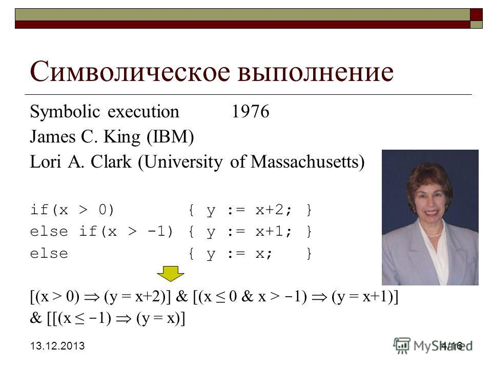 13.12.20134/16 Символическое выполнение Symbolic execution 1976 James C. King (IBM) Lori A. Clark (University of Massachusetts) if(x > 0) { y := x+2; } else if(x > -1) { y := x+1; } else { y := x; } [(x > 0) (y = x+2)] & [(x 0 & x > - 1) (y = x+1)] &