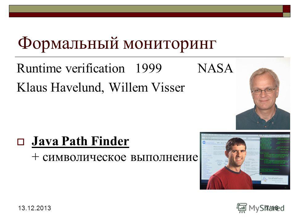 13.12.20137/16 Формальный мониторинг Runtime verification1999 NASA Klaus Havelund, Willem Visser Java Path Finder + символическое выполнение