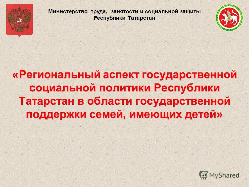 Министерство труда, занятости и социальной защиты Республики Татарстан « Региональный аспект государственной социальной политики Республики Татарстан в области государственной поддержки семей, имеющих детей »