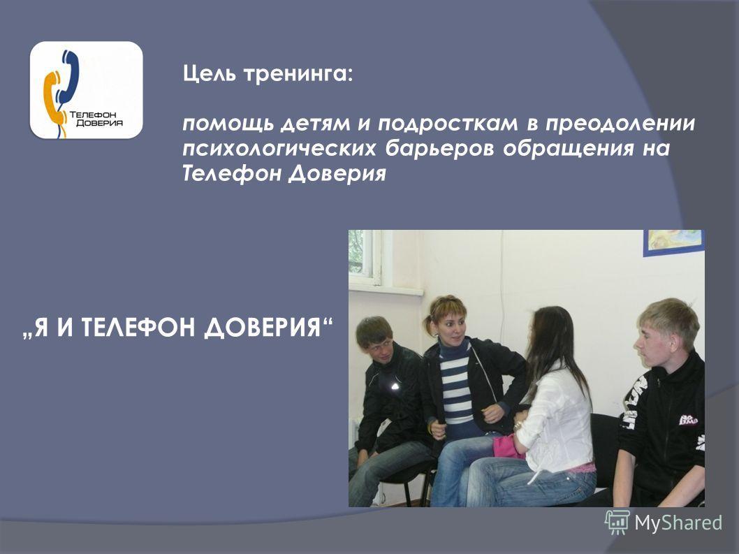 Я И ТЕЛЕФОН ДОВЕРИЯ Цель тренинга: помощь детям и подросткам в преодолении психологических барьеров обращения на Телефон Доверия