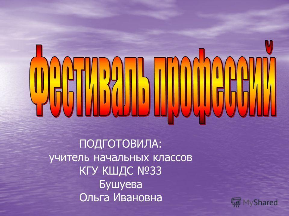 ПОДГОТОВИЛА: учитель начальных классов КГУ КШДС 33 Бушуева Ольга Ивановна
