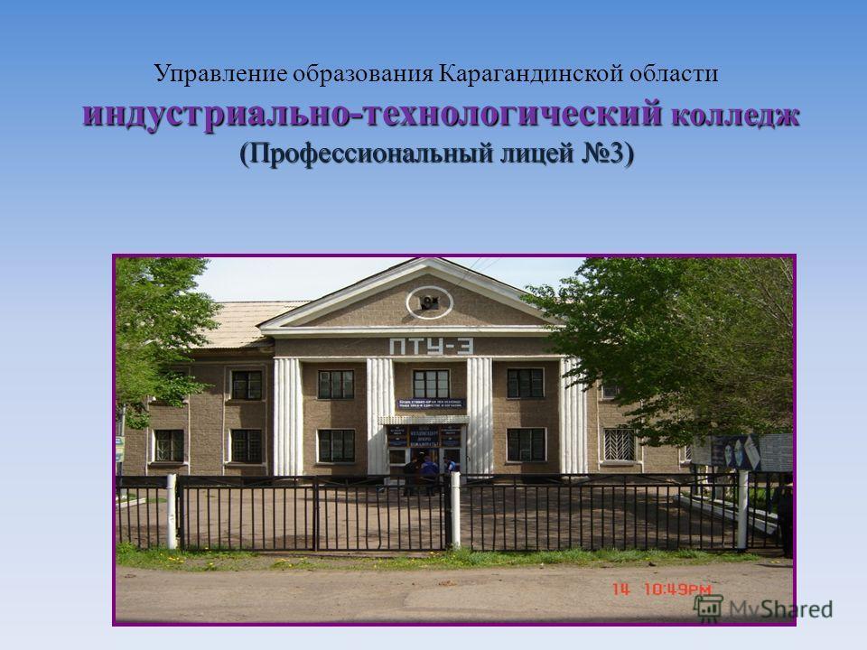 индустриально-технологический колледж (Профессиональный лицей 3) Управление образования Карагандинской области индустриально-технологический колледж (Профессиональный лицей 3)