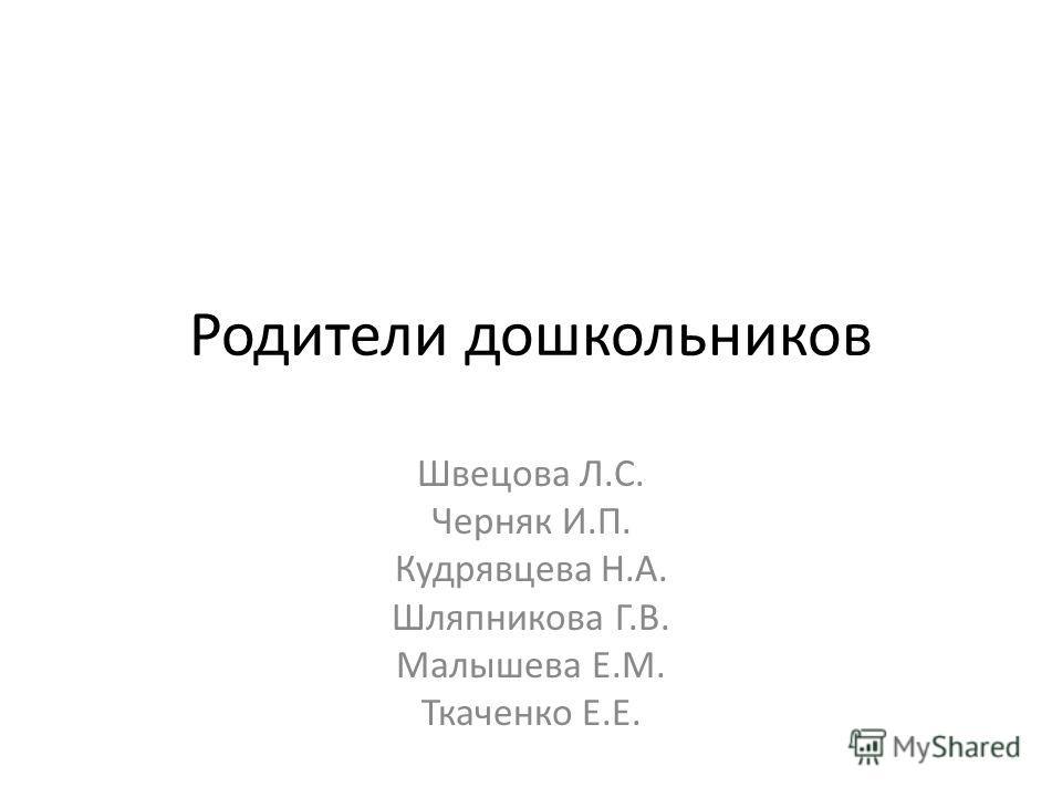 Родители дошкольников Швецова Л.С. Черняк И.П. Кудрявцева Н.А. Шляпникова Г.В. Малышева Е.М. Ткаченко Е.Е.