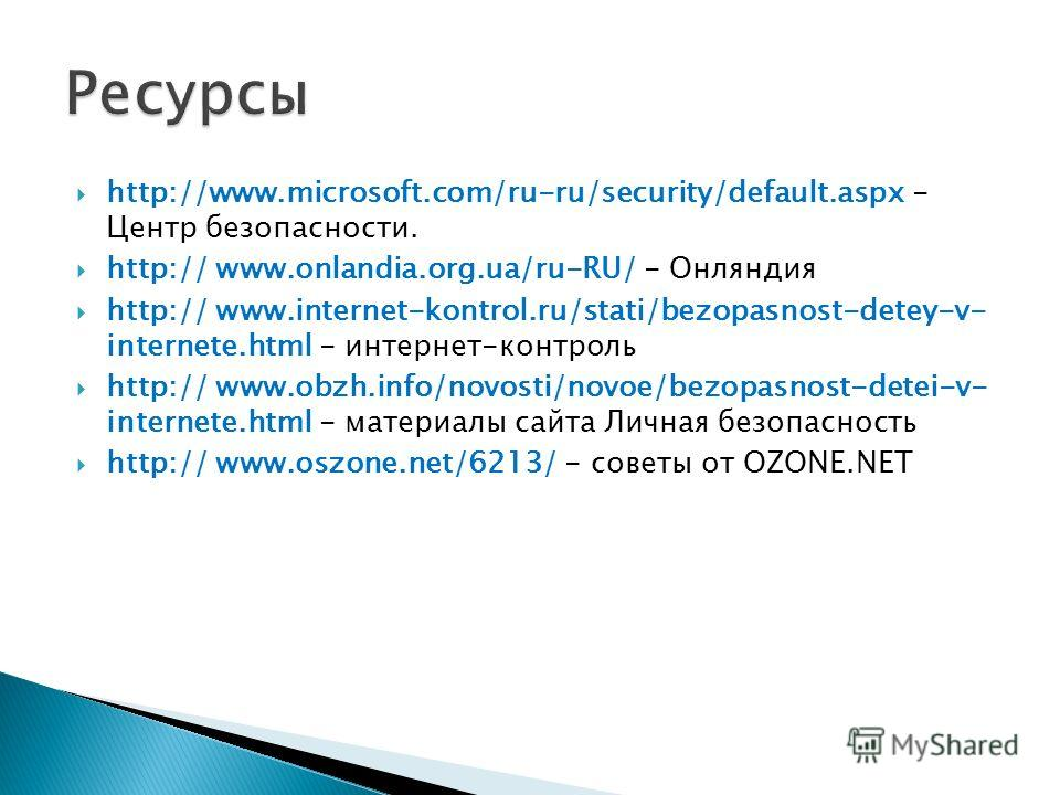 http://www.microsoft.com/ru-ru/security/default.aspx - Центр безопасности. http:// www.onlandia.org.ua/ru-RU/ - Онляндия http:// www.internet-kontrol.ru/stati/bezopasnost-detey-v- internete.html - интернет-контроль http:// www.obzh.info/novosti/novoe