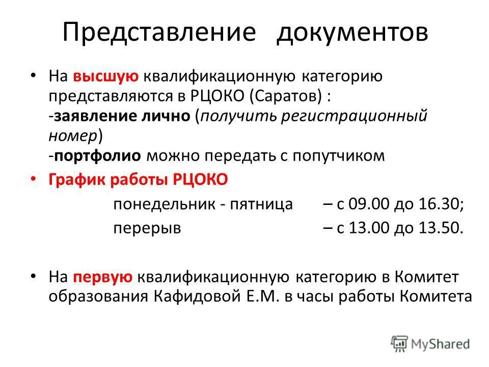 Представление документов На высшую квалификационную категорию представляются в РЦОКО (Саратов) : -заявление лично (получить регистрационный номер) -портфолио можно передать с попутчиком График работы РЦОКО понедельник - пятница– с 09.00 до 16.30; пе