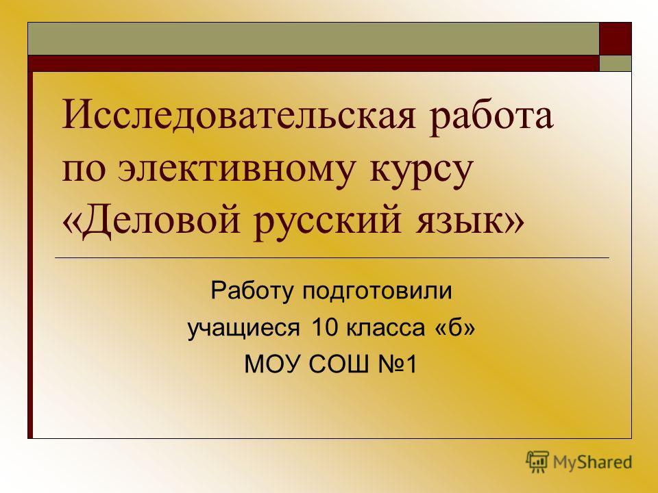 Исследовательская работа по элективному курсу «Деловой русский язык» Работу подготовили учащиеся 10 класса «б» МОУ СОШ 1