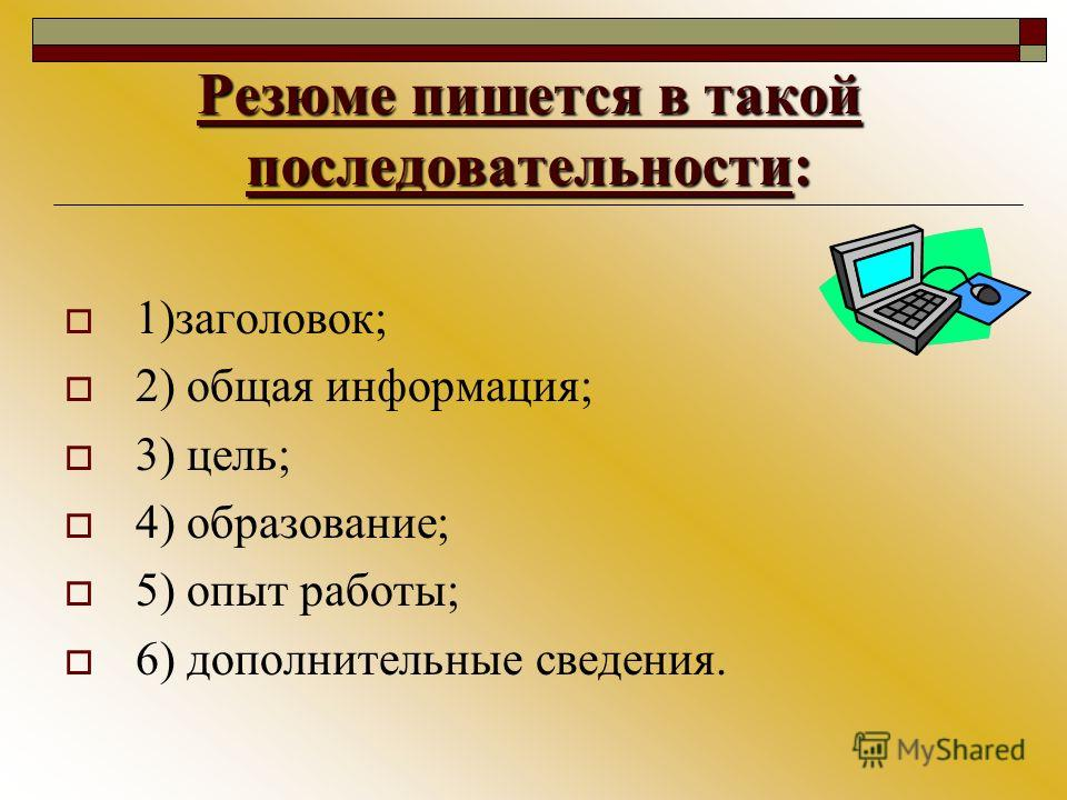 Резюме пишется в такой последовательности: 1)заголовок; 2) общая информация; 3) цель; 4) образование; 5) опыт работы; 6) дополнительные сведения.