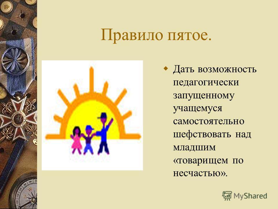 Правило пятое. Дать возможность педагогически запущенному учащемуся самостоятельно шефствовать над младшим «товарищем по несчастью».