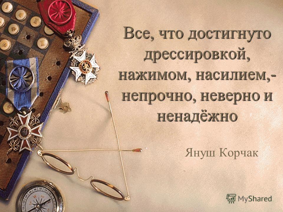 Все, что достигнуто дрессировкой, нажимом, насилием,- непрочно, неверно и ненадёжно Януш Корчак