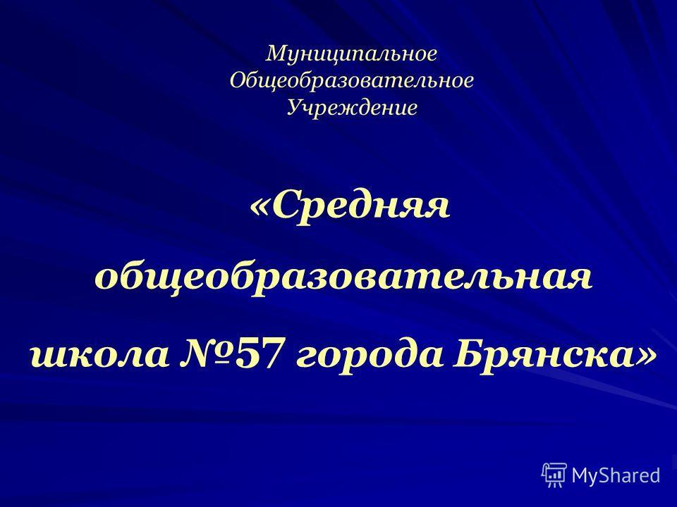 «Средняя общеобразовательная школа 57 города Брянска» Муниципальное Общеобразовательное Учреждение