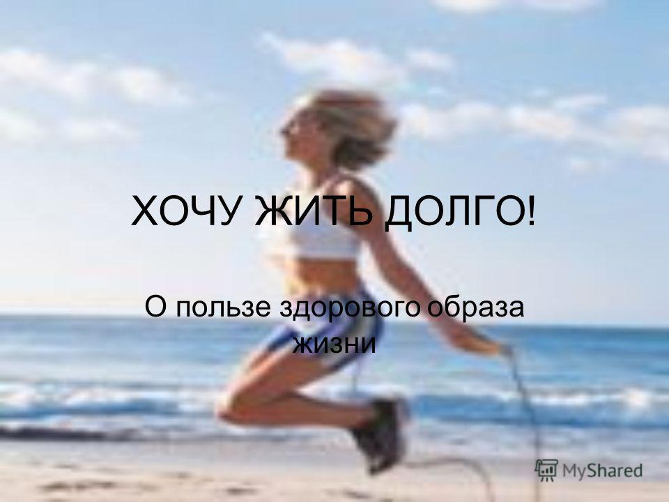 ХОЧУ ЖИТЬ ДОЛГО! О пользе здорового образа жизни