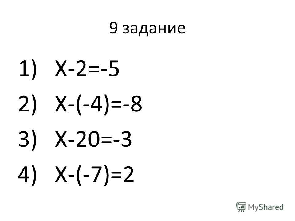 9 задание 1)X-2=-5 2)X-(-4)=-8 3)X-20=-3 4)X-(-7)=2