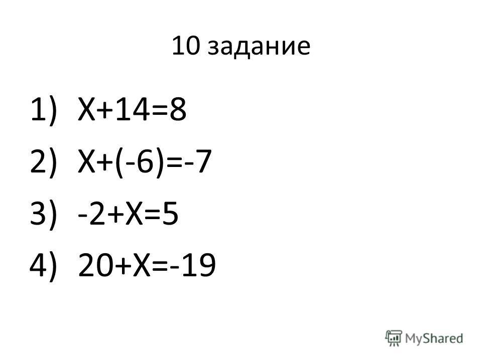 10 задание 1)Х+14=8 2)Х+(-6)=-7 3)-2+Х=5 4)20+Х=-19