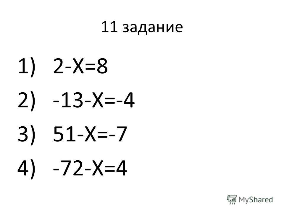 11 задание 1)2-Х=8 2)-13-Х=-4 3)51-Х=-7 4)-72-Х=4