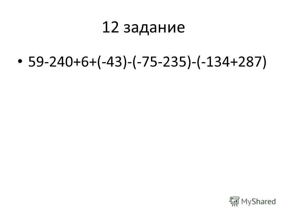 12 задание 59-240+6+(-43)-(-75-235)-(-134+287)