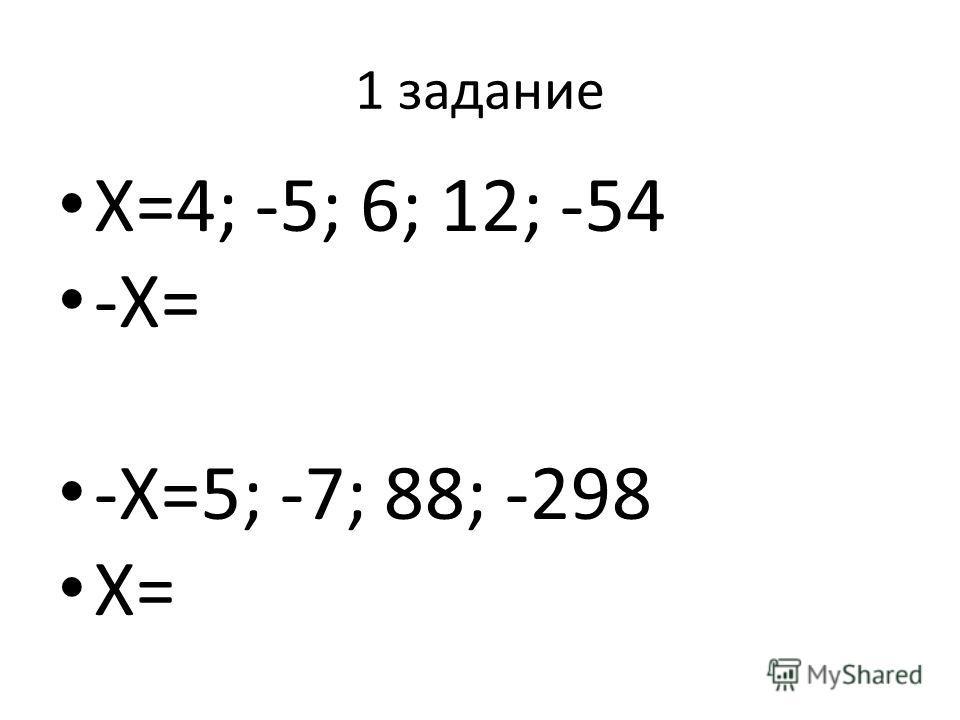 1 задание Х=4; -5; 6; 12; -54 -Х= -Х=5; -7; 88; -298 Х=