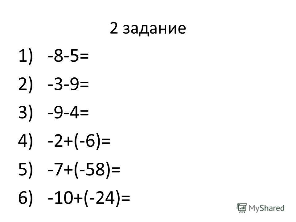 2 задание 1)-8-5= 2)-3-9= 3)-9-4= 4)-2+(-6)= 5)-7+(-58)= 6)-10+(-24)=