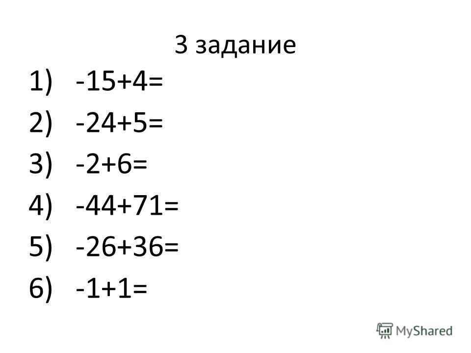3 задание 1)-15+4= 2)-24+5= 3)-2+6= 4)-44+71= 5)-26+36= 6)-1+1=