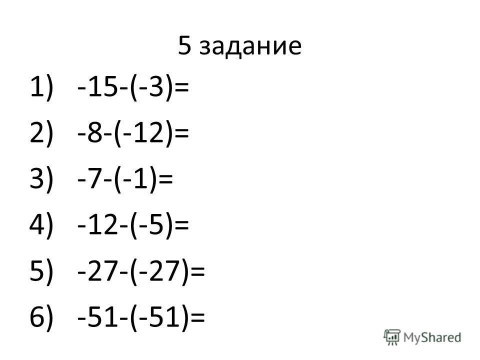5 задание 1)-15-(-3)= 2)-8-(-12)= 3)-7-(-1)= 4)-12-(-5)= 5)-27-(-27)= 6)-51-(-51)=
