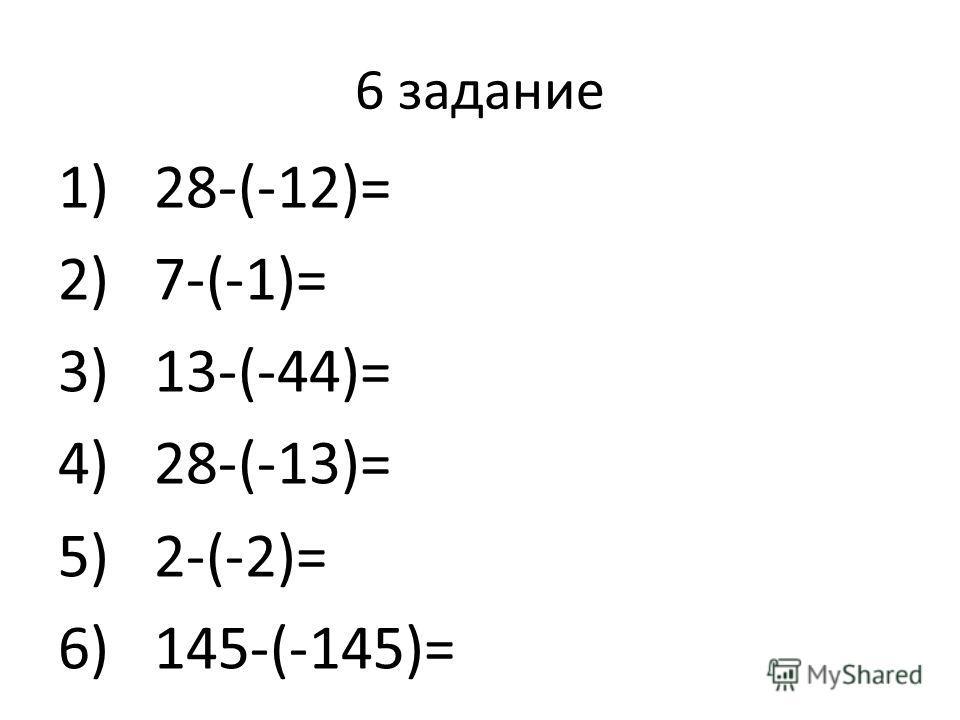 6 задание 1)28-(-12)= 2)7-(-1)= 3)13-(-44)= 4)28-(-13)= 5)2-(-2)= 6)145-(-145)=