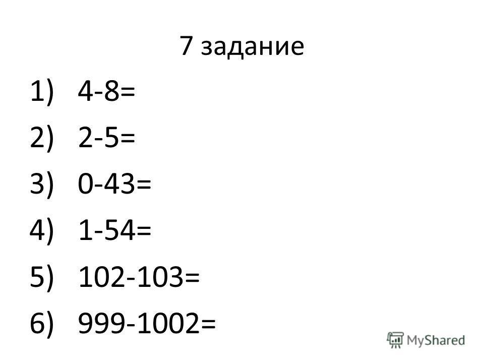 7 задание 1)4-8= 2)2-5= 3)0-43= 4)1-54= 5)102-103= 6)999-1002=