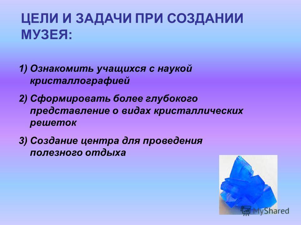 ЦЕЛИ И ЗАДАЧИ ПРИ СОЗДАНИИ МУЗЕЯ: 1)Ознакомить учащихся с наукой кристаллографией 2)Сформировать более глубокого представление о видах кристаллических решеток 3)Создание центра для проведения полезного отдыха