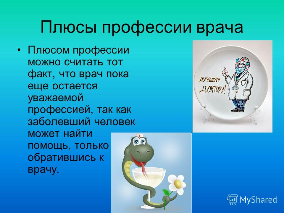 Плюсы профессии врача Плюсом профессии можно считать тот факт, что врач пока еще остается уважаемой профессией, так как заболевший человек может найти помощь, только обратившись к врачу.