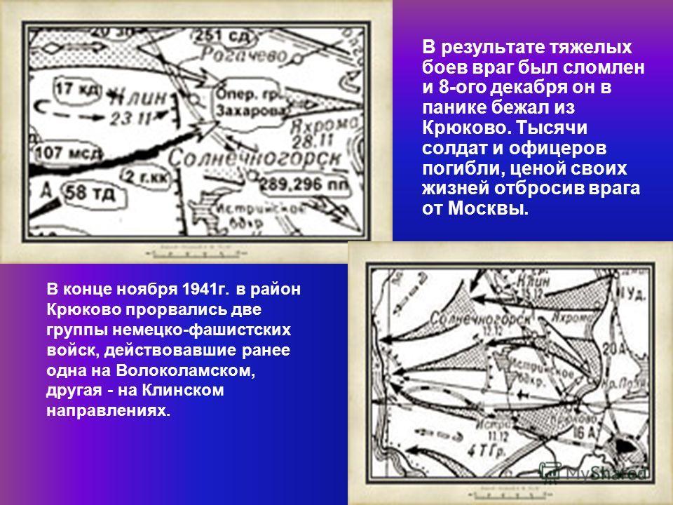 В конце ноября 1941г. в район Крюково прорвались две группы немецко-фашистских войск, действовавшие ранее одна на Волоколамском, другая - на Клинском направлениях. В результате тяжелых боев враг был сломлен и 8-ого декабря он в панике бежал из Крюков