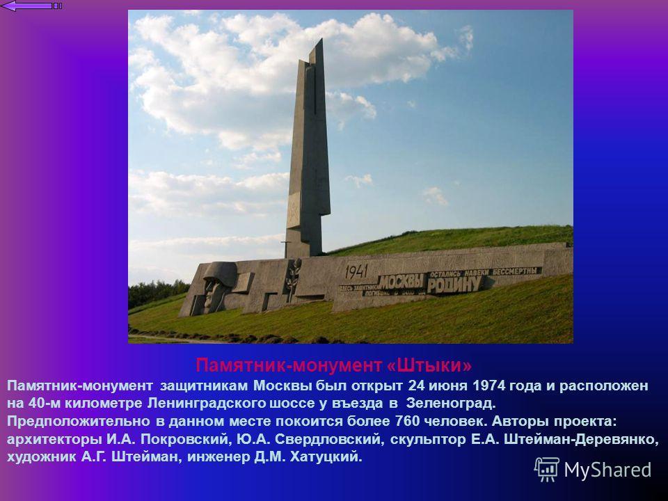 Памятник-монумент «Штыки» Памятник-монумент защитникам Москвы был открыт 24 июня 1974 года и расположен на 40-м километре Ленинградского шоссе у въезда в Зеленоград. Предположительно в данном месте покоится более 760 человек. Авторы проекта: архитект