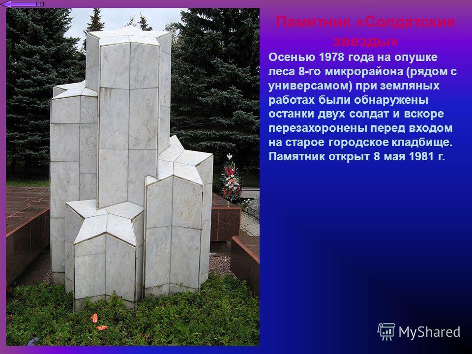 Памятник «Солдатские звезды» Осенью 1978 года на опушке леса 8-го микрорайона (рядом с универсамом) при земляных работах были обнаружены останки двух солдат и вскоре перезахоронены перед входом на старое городское кладбище. Памятник открыт 8 мая 1981