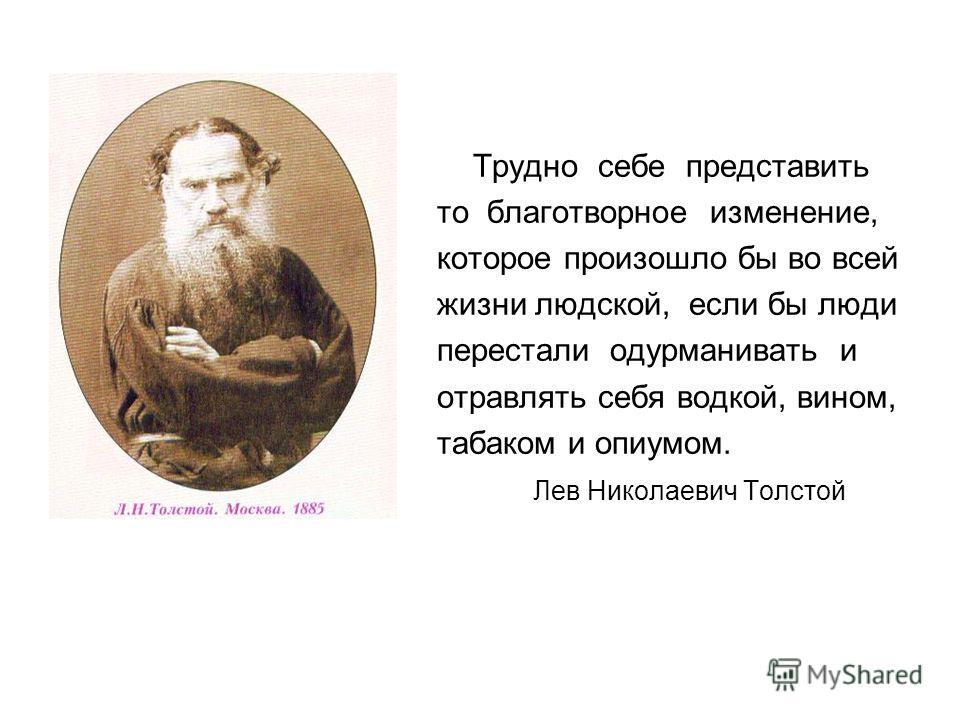 Трудно себе представить то благотворное изменение, которое произошло бы во всей жизни людской, если бы люди перестали одурманивать и отравлять себя водкой, вином, табаком и опиумом. Лев Николаевич Толстой