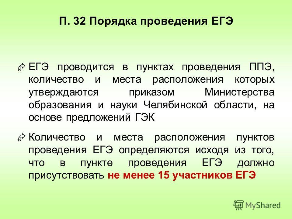 П. 32 Порядка проведения ЕГЭ ЕГЭ проводится в пунктах проведения ППЭ, количество и места расположения которых утверждаются приказом Министерства образования и науки Челябинской области, на основе предложений ГЭК Количество и места расположения пункто