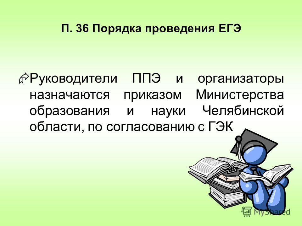 П. 36 Порядка проведения ЕГЭ Руководители ППЭ и организаторы назначаются приказом Министерства образования и науки Челябинской области, по согласованию с ГЭК