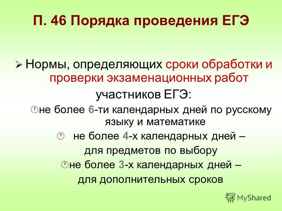 П. 46 Порядка проведения ЕГЭ Нормы, определяющих сроки обработки и проверки экзаменационных работ участников ЕГЭ: не более 6-ти календарных дней по русскому языку и математике не более 4-х календарных дней – для предметов по выбору не более 3-х кален
