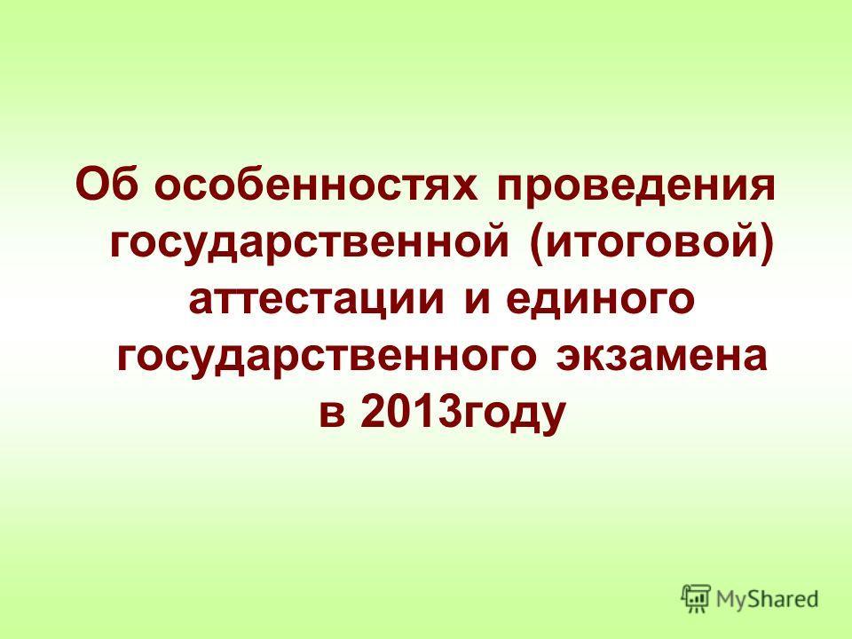 Об особенностях проведения государственной (итоговой) аттестации и единого государственного экзамена в 2013году