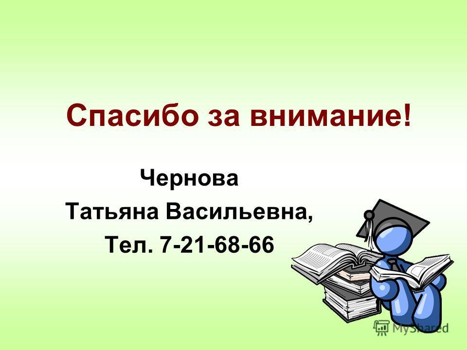 Спасибо за внимание! Чернова Татьяна Васильевна, Тел. 7-21-68-66