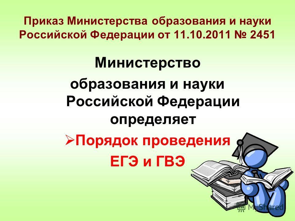 Приказ Министерства образования и науки Российской Федерации от 11.10.2011 2451 Министерство образования и науки Российской Федерации определяет Порядок проведения ЕГЭ и ГВЭ