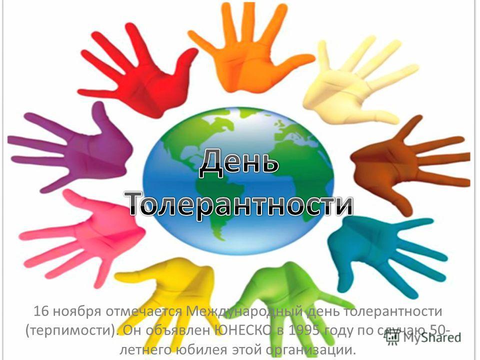 16 ноября отмечается Международный день толерантности (терпимости). Он объявлен ЮНЕСКО в 1995 году по случаю 50- летнего юбилея этой организации.