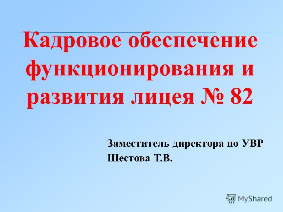 Кадровое обеспечение функционирования и развития лицея 82 Заместитель директора по УВР Шестова Т.В.